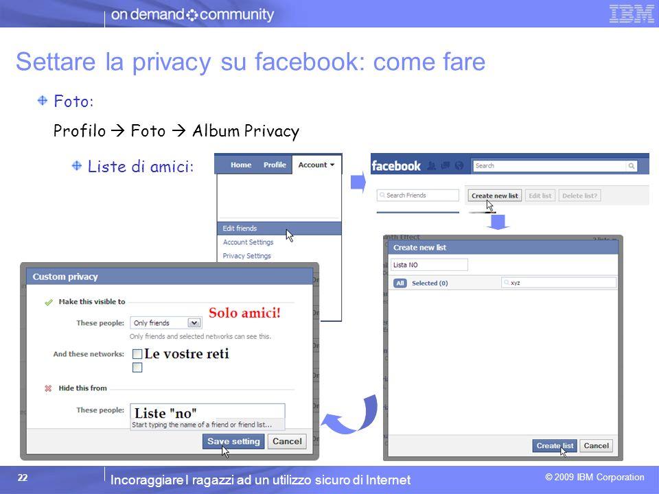 Incoraggiare I ragazzi ad un utilizzo sicuro di Internet © 2009 IBM Corporation 22 Settare la privacy su facebook: come fare Foto: Profilo Foto Album Privacy Liste di amici: