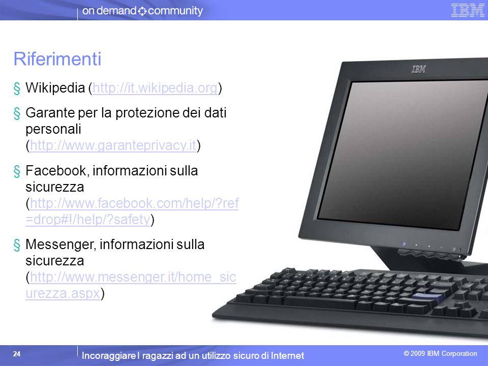 Incoraggiare I ragazzi ad un utilizzo sicuro di Internet © 2009 IBM Corporation 24 Riferimenti §Wikipedia (http://it.wikipedia.org)http://it.wikipedia.org §Garante per la protezione dei dati personali (http://www.garanteprivacy.it)http://www.garanteprivacy.it §Facebook, informazioni sulla sicurezza (http://www.facebook.com/help/?ref =drop#!/help/?safety)http://www.facebook.com/help/?ref =drop#!/help/?safety §Messenger, informazioni sulla sicurezza (http://www.messenger.it/home_sic urezza.aspx)http://www.messenger.it/home_sic urezza.aspx
