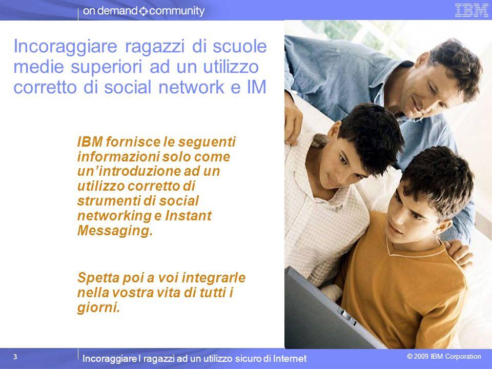 Incoraggiare I ragazzi ad un utilizzo sicuro di Internet © 2009 IBM Corporation 14 Gli effetti collaterali* La tua privacy Il miglior difensore della tua privacy sei tu.