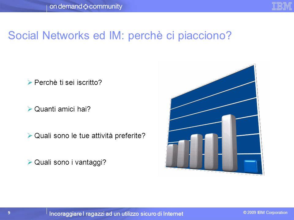 Incoraggiare I ragazzi ad un utilizzo sicuro di Internet © 2009 IBM Corporation 9 Social Networks ed IM: perchè ci piacciono.
