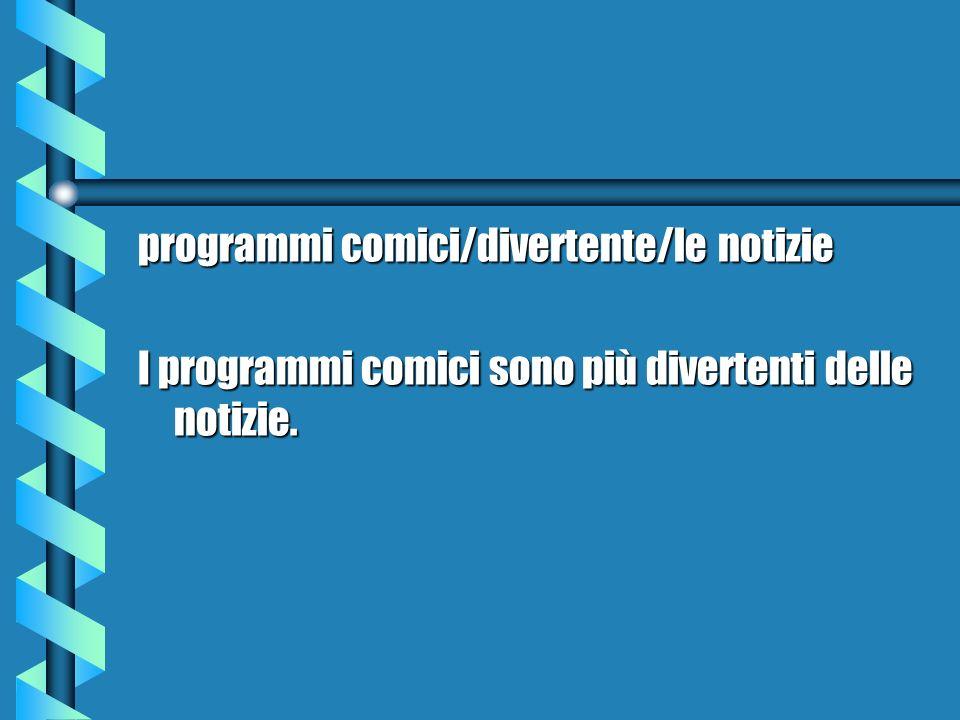 programmi comici/divertente/le notizie I programmi comici sono più divertenti delle notizie.