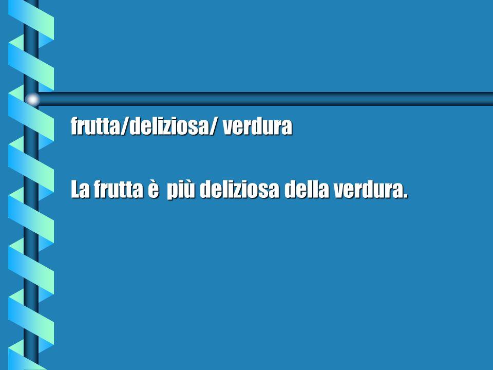 frutta/deliziosa/ verdura La frutta è più deliziosa della verdura.