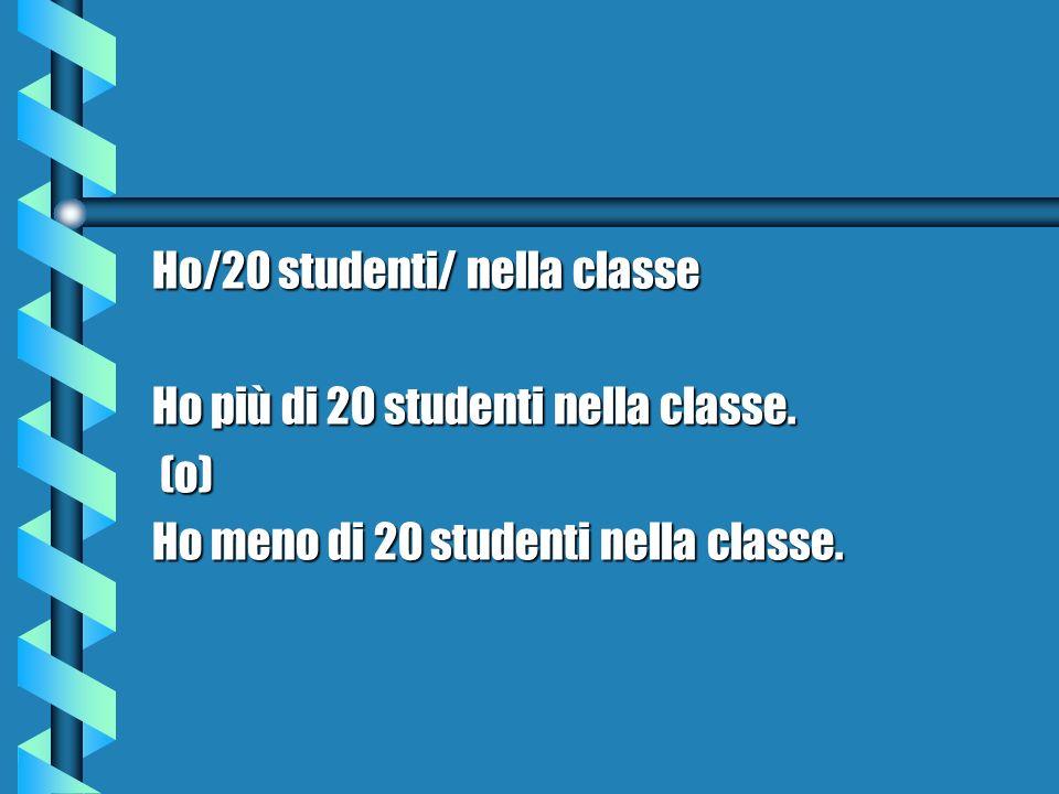 Ho/20 studenti/ nella classe Ho più di 20 studenti nella classe. (o) (o) Ho meno di 20 studenti nella classe.