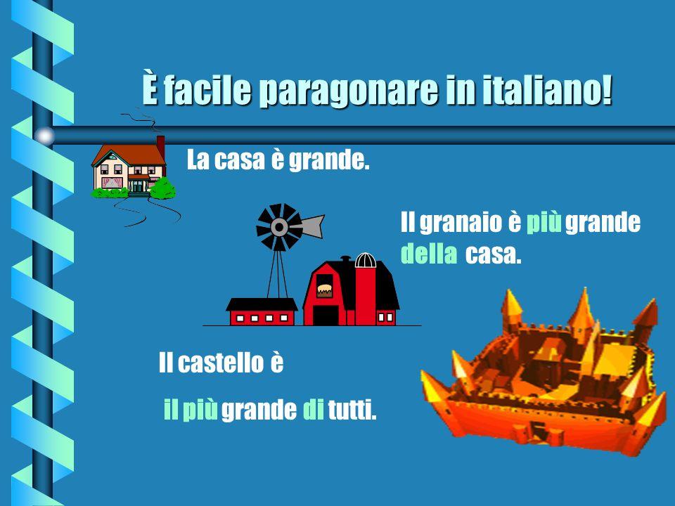 È facile paragonare in italiano! b La casa è grande. Il granaio è più grande della casa. Il castello è il più grande di tutti.
