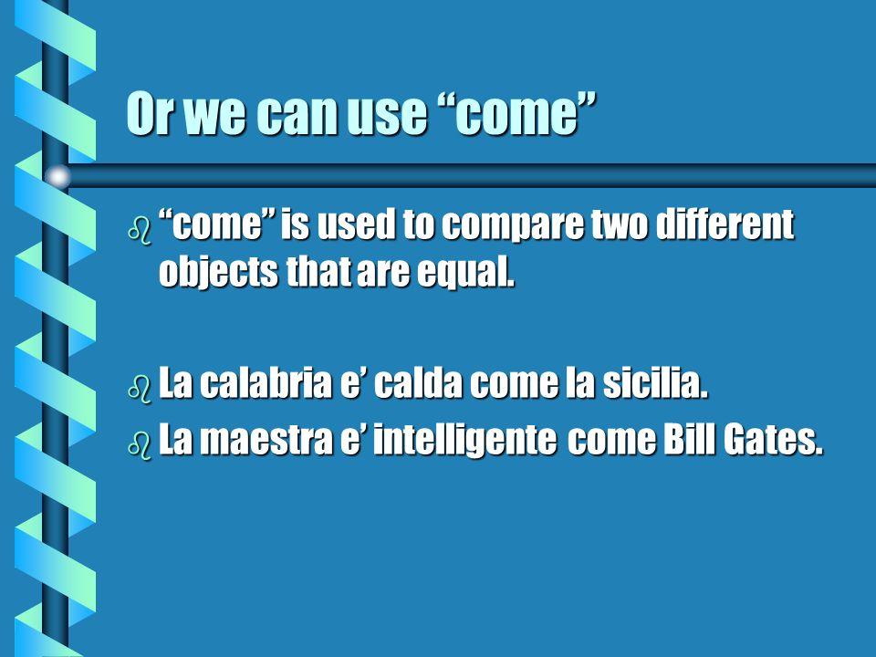 Or we can use come b come is used to compare two different objects that are equal. b La calabria e calda come la sicilia. b La maestra e intelligente