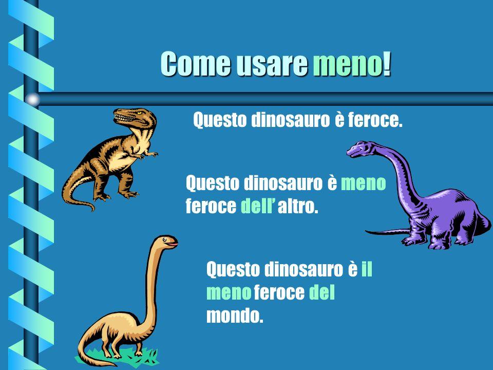 Come usare meno! Questo dinosauro è feroce. Questo dinosauro è meno feroce dell altro. Questo dinosauro è il meno feroce del mondo.