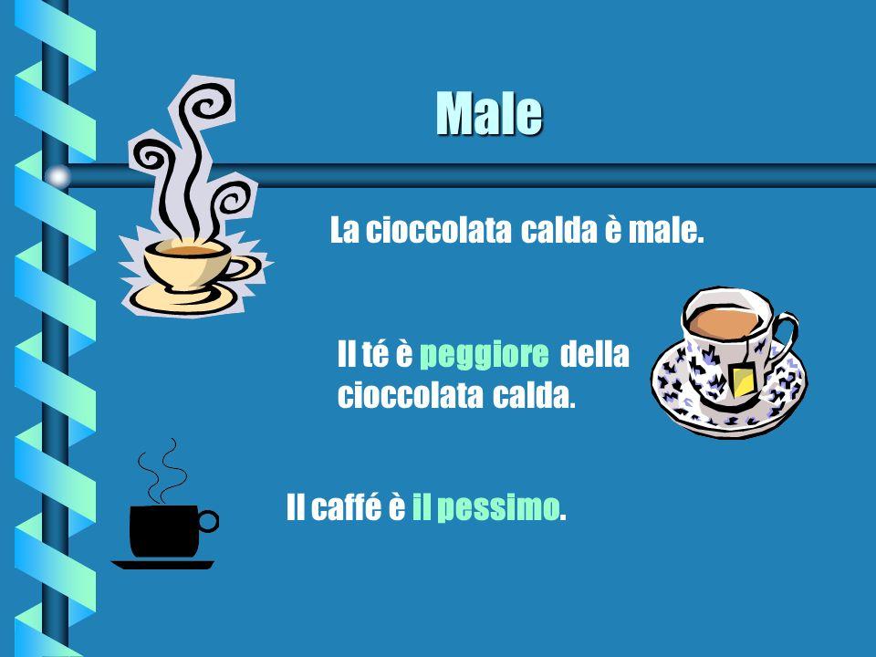 Male La cioccolata calda è male. Il té è peggiore della cioccolata calda. Il caffé è il pessimo.