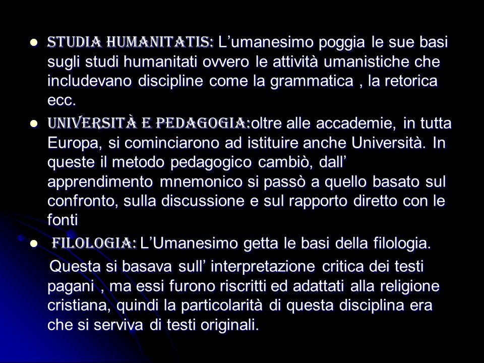 Studia humanitatis: Lumanesimo poggia le sue basi sugli studi humanitati ovvero le attività umanistiche che includevano discipline come la grammatica,