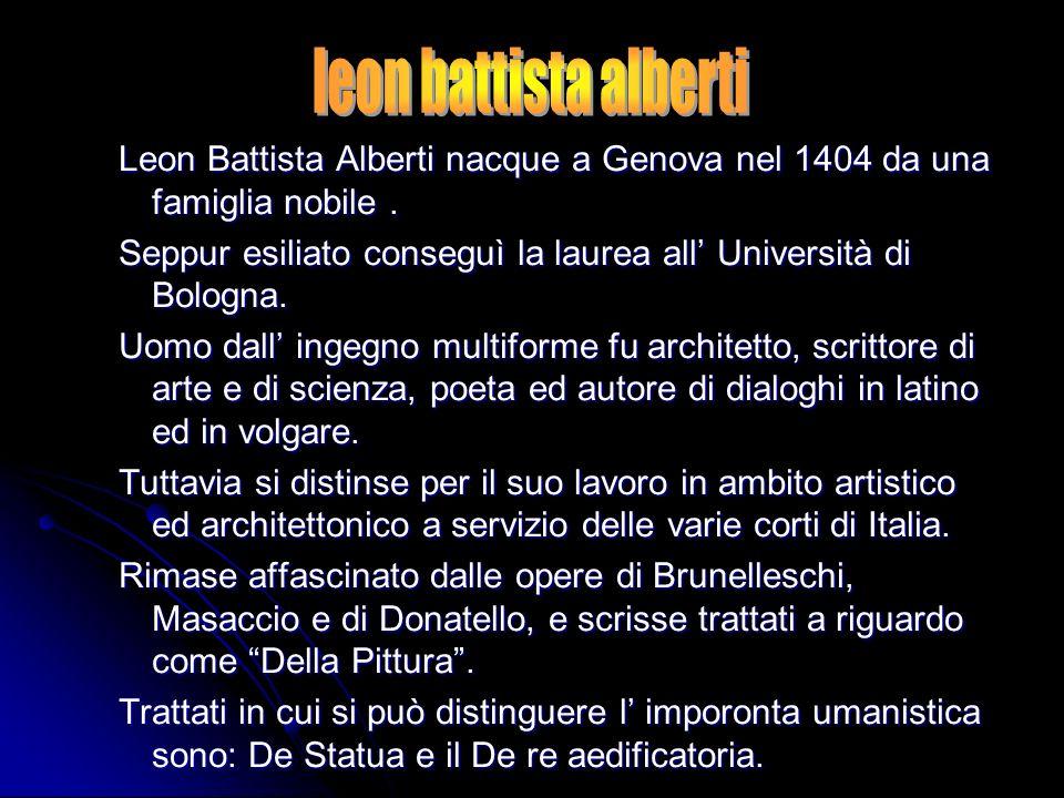Leon Battista Alberti nacque a Genova nel 1404 da una famiglia nobile. Seppur esiliato conseguì la laurea all Università di Bologna. Uomo dall ingegno