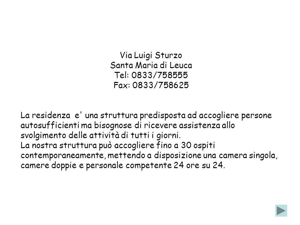 Via Luigi Sturzo Santa Maria di Leuca Tel: 0833/758555 Fax: 0833/758625 La residenza e una struttura predisposta ad accogliere persone autosufficienti ma bisognose di ricevere assistenza allo svolgimento delle attività di tutti i giorni.