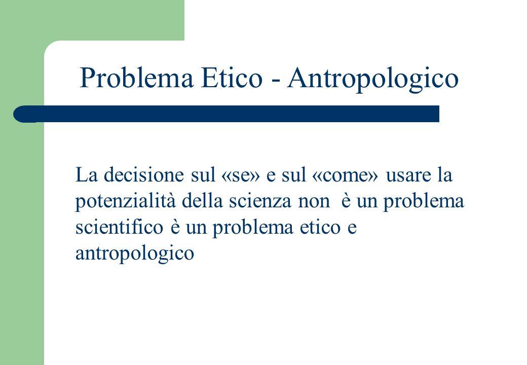 Problema Etico - Antropologico La decisione sul «se» e sul «come» usare la potenzialità della scienza non è un problema scientifico è un problema etico e antropologico