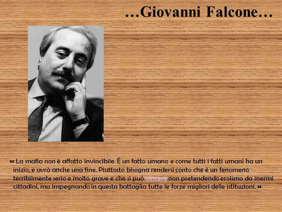 …Giovanni Falcone… « La mafia non è affatto invincibile. È un fatto umano e come tutti i fatti umani ha un inizio, e avrà anche una fine. Piuttosto bi