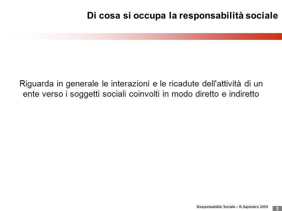 Responsabilità Sociale – R.Saponaro 2009 2 Di cosa si occupa la responsabilità sociale Riguarda in generale le interazioni e le ricadute dell'attività