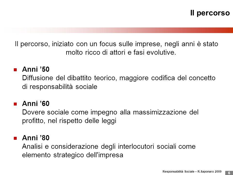 Responsabilità Sociale – R.Saponaro 2009 6 Il percorso Il percorso, iniziato con un focus sulle imprese, negli anni è stato molto ricco di attori e fa