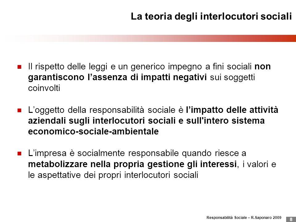 Responsabilità Sociale – R.Saponaro 2009 8 La teoria degli interlocutori sociali Il rispetto delle leggi e un generico impegno a fini sociali non gara