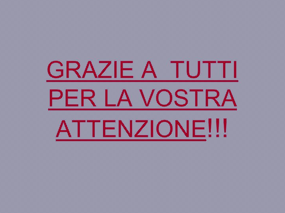 GRAZIE A TUTTI PER LA VOSTRA ATTENZIONE !!!