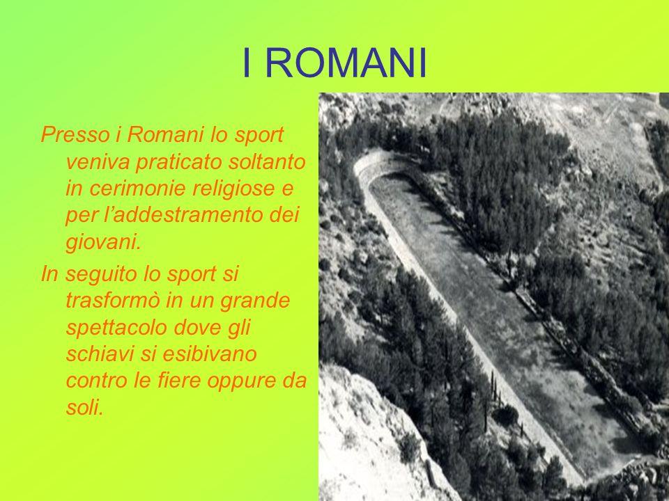 I ROMANI Presso i Romani lo sport veniva praticato soltanto in cerimonie religiose e per laddestramento dei giovani. In seguito lo sport si trasformò
