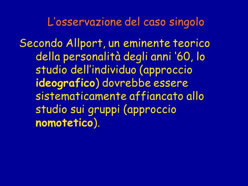 Losservazione del caso singolo Secondo Allport, un eminente teorico della personalità degli anni 60, lo studio dellindividuo (approccio ideografico) d