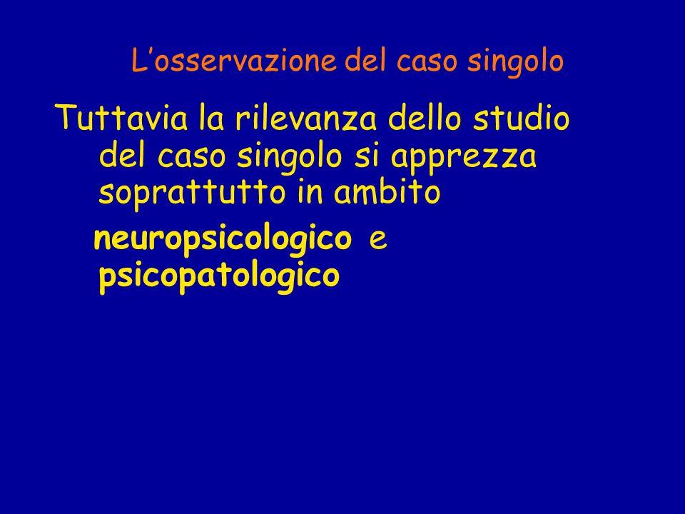 Losservazione del caso singolo Tuttavia la rilevanza dello studio del caso singolo si apprezza soprattutto in ambito neuropsicologico e psicopatologic