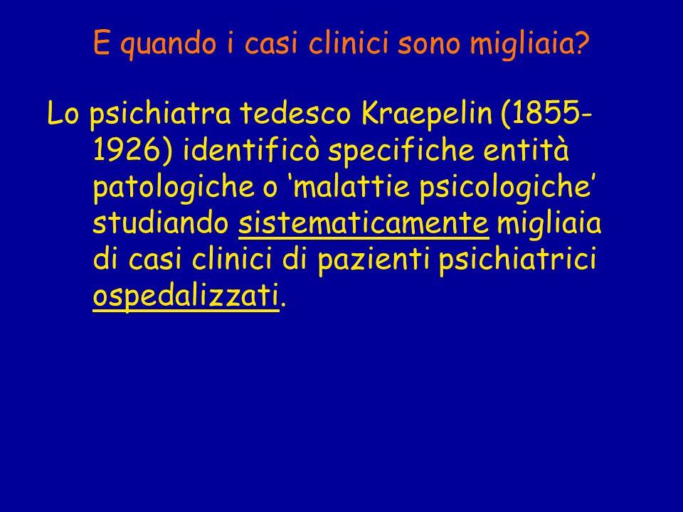 E quando i casi clinici sono migliaia? Lo psichiatra tedesco Kraepelin (1855- 1926) identificò specifiche entità patologiche o malattie psicologiche s