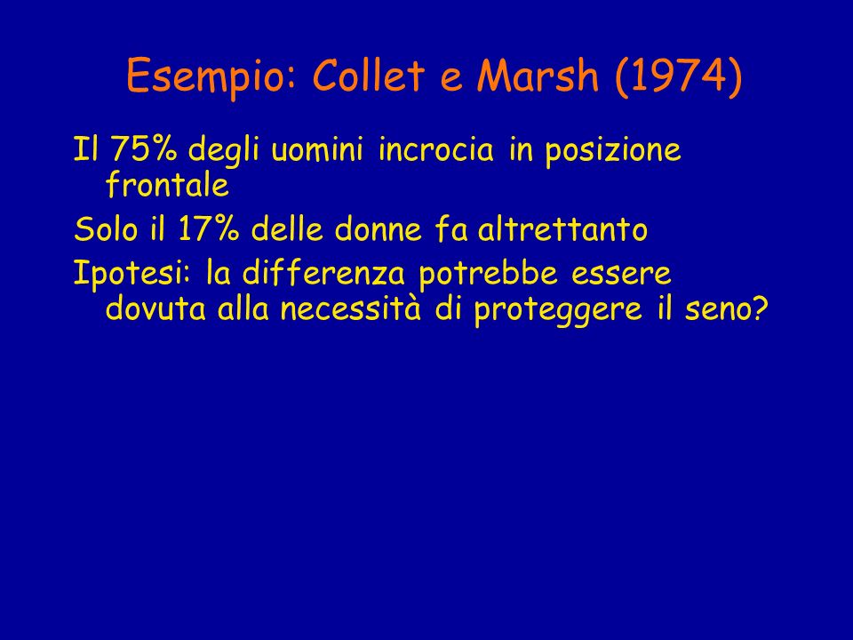 Esempio: Collet e Marsh (1974) Il 75% degli uomini incrocia in posizione frontale Solo il 17% delle donne fa altrettanto Ipotesi: la differenza potreb