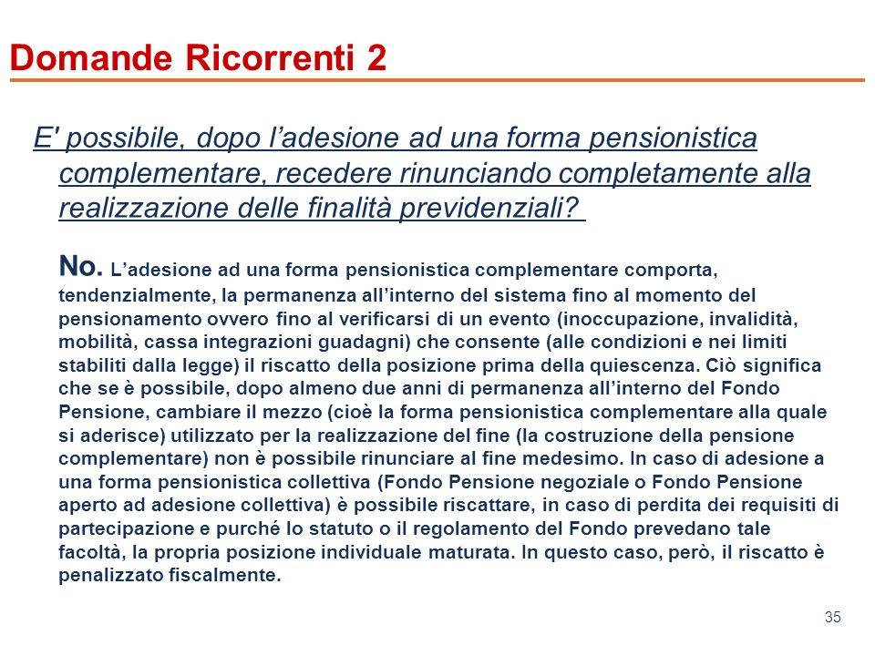 www.mefop.it 35 Domande Ricorrenti 2 E possibile, dopo ladesione ad una forma pensionistica complementare, recedere rinunciando completamente alla realizzazione delle finalità previdenziali.