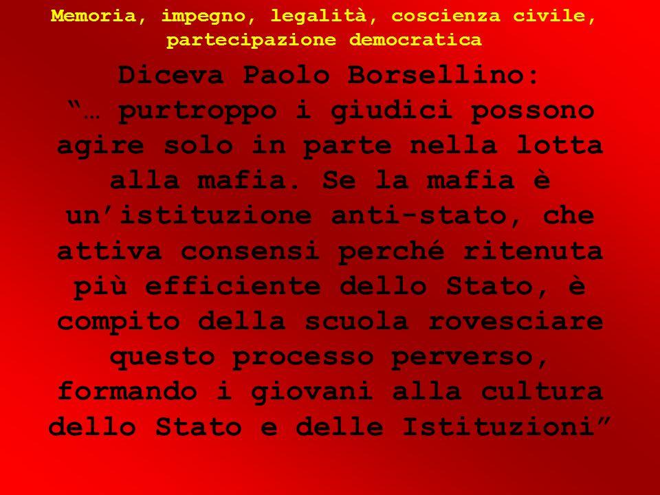 Diceva Paolo Borsellino: … purtroppo i giudici possono agire solo in parte nella lotta alla mafia. Se la mafia è unistituzione anti-stato, che attiva