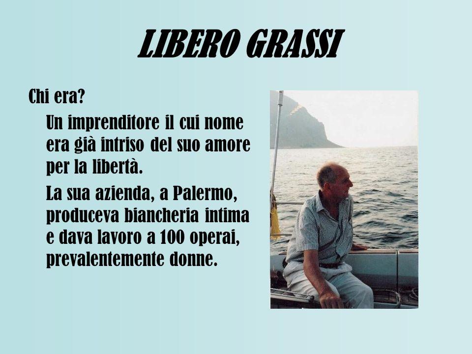 LIBERO GRASSI Chi era? Un imprenditore il cui nome era già intriso del suo amore per la libertà. La sua azienda, a Palermo, produceva biancheria intim