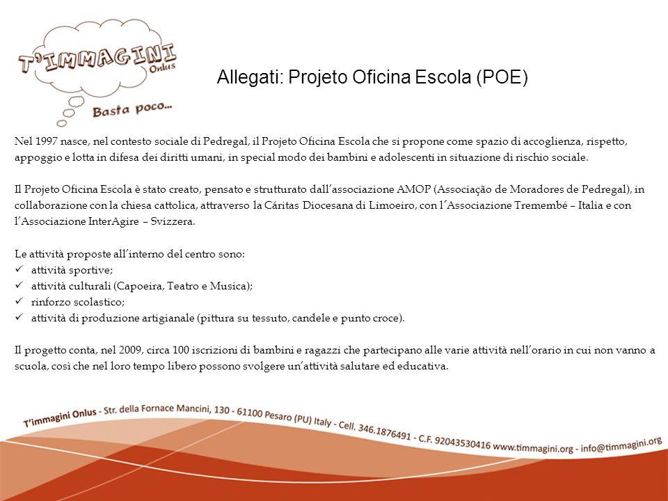 Lassociazione: chi siamo Allegati: Projeto Oficina Escola (POE) Nel 1997 nasce, nel contesto sociale di Pedregal, il Projeto Oficina Escola che si propone come spazio di accoglienza, rispetto, appoggio e lotta in difesa dei diritti umani, in special modo dei bambini e adolescenti in situazione di rischio sociale.