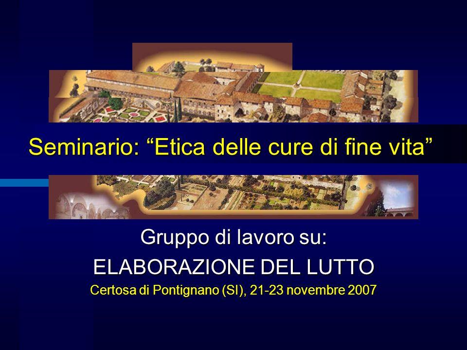 Seminario: Etica delle cure di fine vita Gruppo di lavoro su: ELABORAZIONE DEL LUTTO Certosa di Pontignano (SI), 21-23 novembre 2007