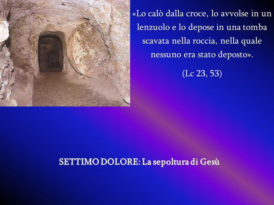 SETTIMO DOLORE: La sepoltura di Gesù «Lo calò dalla croce, lo avvolse in un lenzuolo e lo depose in una tomba scavata nella roccia, nella quale nessuno era stato deposto».