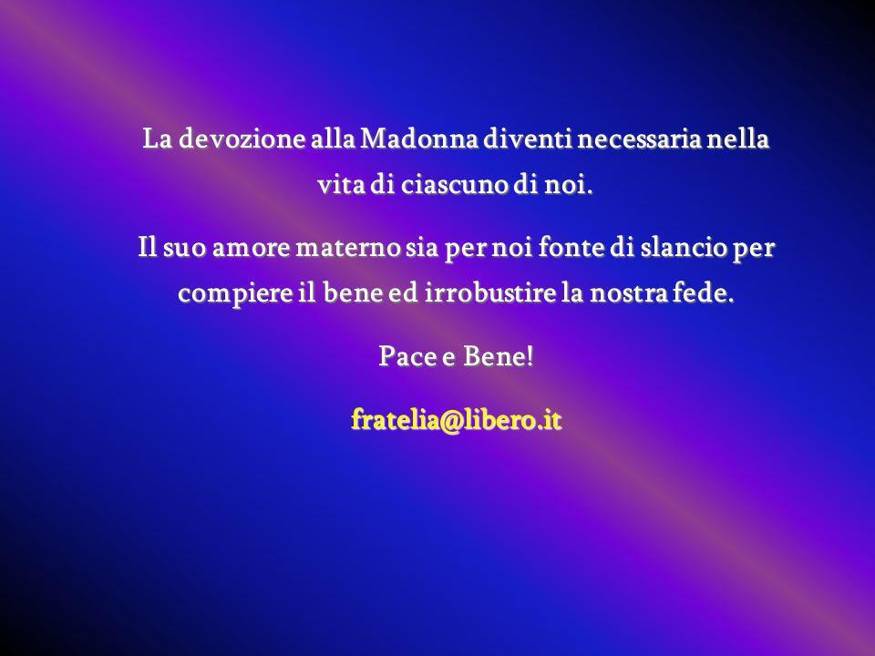 La devozione alla Madonna diventi necessaria nella vita di ciascuno di noi. Il suo amore materno sia per noi fonte di slancio per compiere il bene ed
