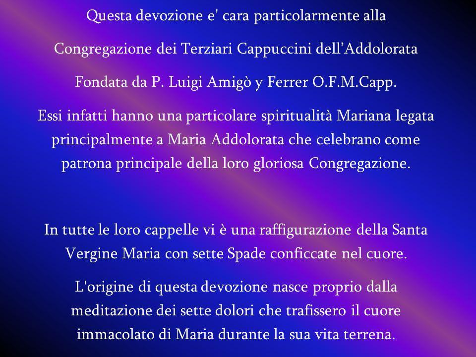 Questa devozione e' cara particolarmente alla Congregazione dei Terziari Cappuccini dellAddolorata Fondata da P. Luigi Amigò y Ferrer O.F.M.Capp. Essi