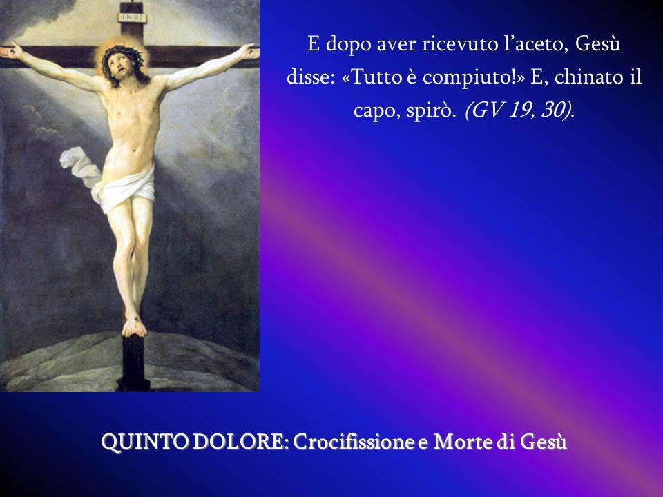 E dopo aver ricevuto laceto, Gesù disse: «Tutto è compiuto!» E, chinato il capo, spirò. (GV 19, 30). QUINTO DOLORE: Crocifissione e Morte di Gesù