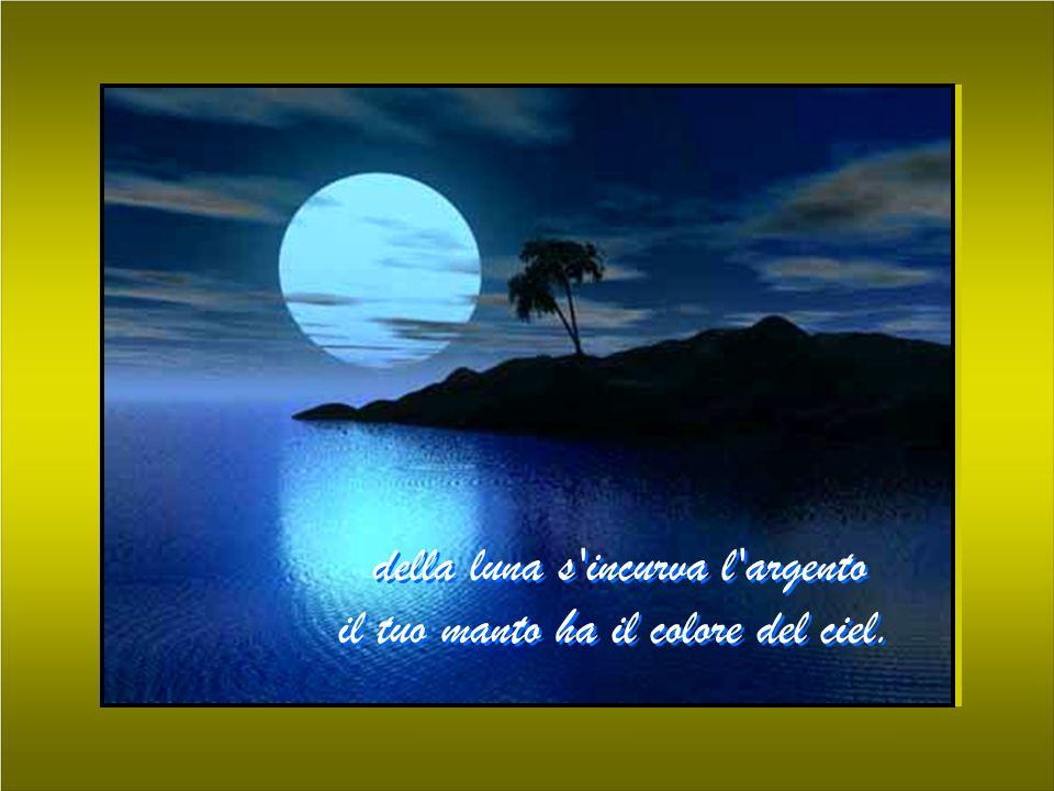 della luna s'incurva l'argento il tuo manto ha il colore del ciel. della luna s'incurva l'argento il tuo manto ha il colore del ciel.