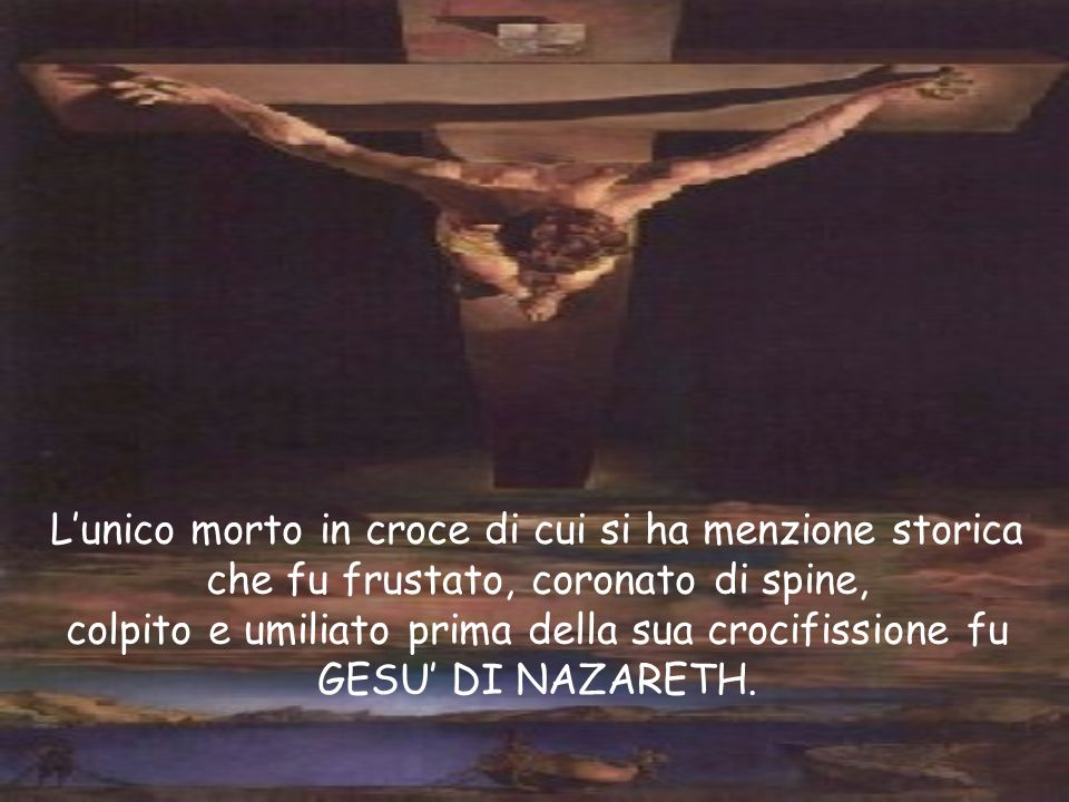 Lunico morto in croce di cui si ha menzione storica che fu frustato, coronato di spine, colpito e umiliato prima della sua crocifissione fu GESU DI NA