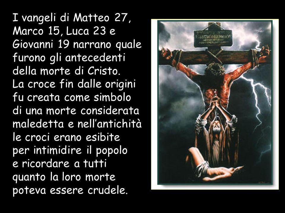 I vangeli di Matteo 27, Marco 15, Luca 23 e Giovanni 19 narrano quale furono gli antecedenti della morte di Cristo. La croce fin dalle origini fu crea