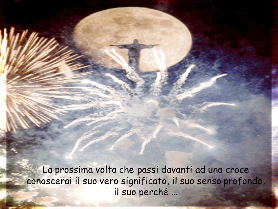 La prossima volta che passi davanti ad una croce conoscerai il suo vero significato, il suo senso profondo, il suo perché …