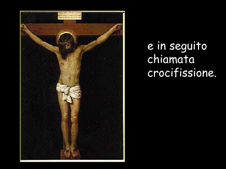 e in seguito chiamata crocifissione.