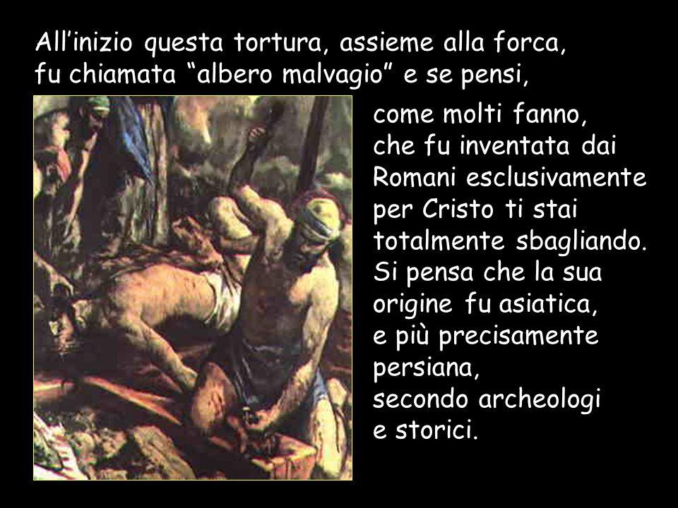 Allinizio questa tortura, assieme alla forca, fu chiamata albero malvagio e se pensi, come molti fanno, che fu inventata dai Romani esclusivamente per