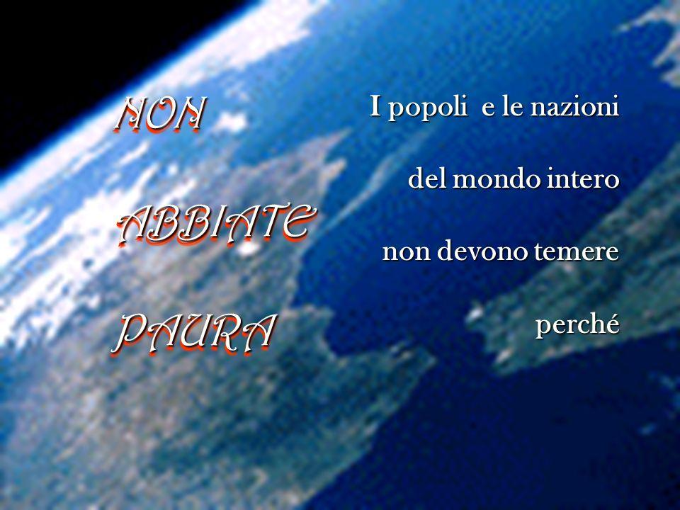 NONABBIATEPAURANONABBIATEPAURA I popoli e le nazioni del mondo intero non devono temere perché