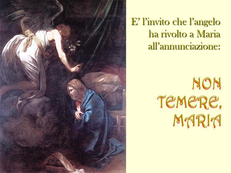 E linvito che langelo ha rivolto a Maria allannunciazione: NON TEMERE, MARIA NON TEMERE, MARIA