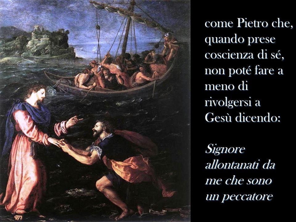 come Pietro che, quando prese coscienza di sé, non poté fare a meno di rivolgersi a Gesù dicendo: Signore allontanati da me che sono un peccatore