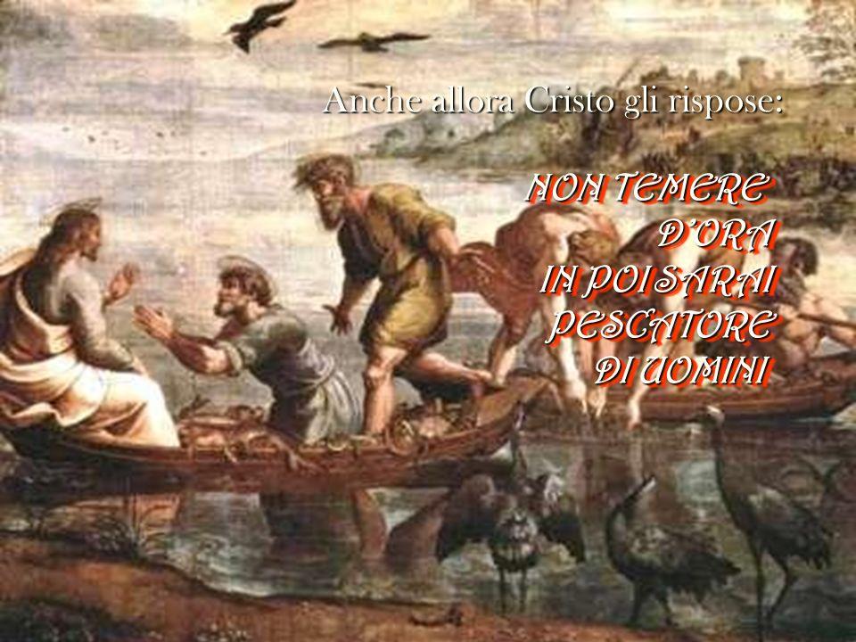 Anche allora Cristo gli rispose: NON TEMERE DORA IN POI SARAI PESCATORE DI UOMINI NON TEMERE DORA IN POI SARAI PESCATORE DI UOMINI