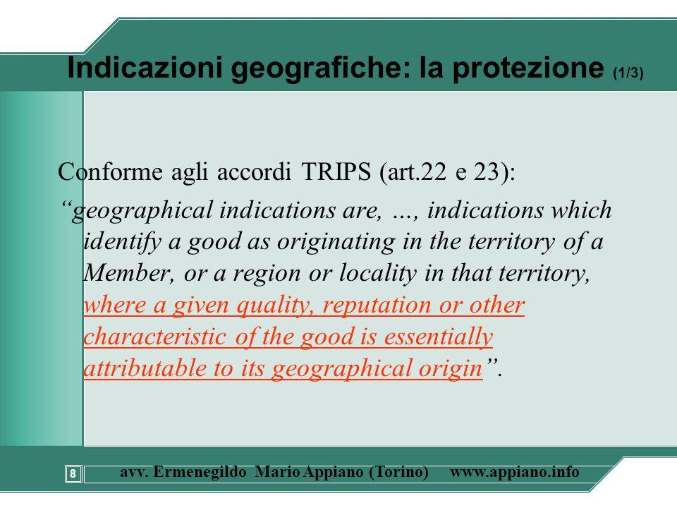 8 avv. Ermenegildo Mario Appiano (Torino) www.appiano.info Indicazioni geografiche: la protezione (1/3) Conforme agli accordi TRIPS (art.22 e 23): geo