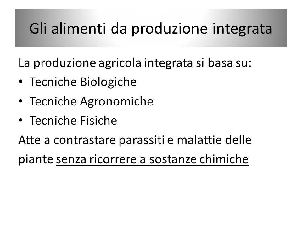 Gli alimenti da produzione integrata La produzione agricola integrata si basa su: Tecniche Biologiche Tecniche Agronomiche Tecniche Fisiche Atte a con