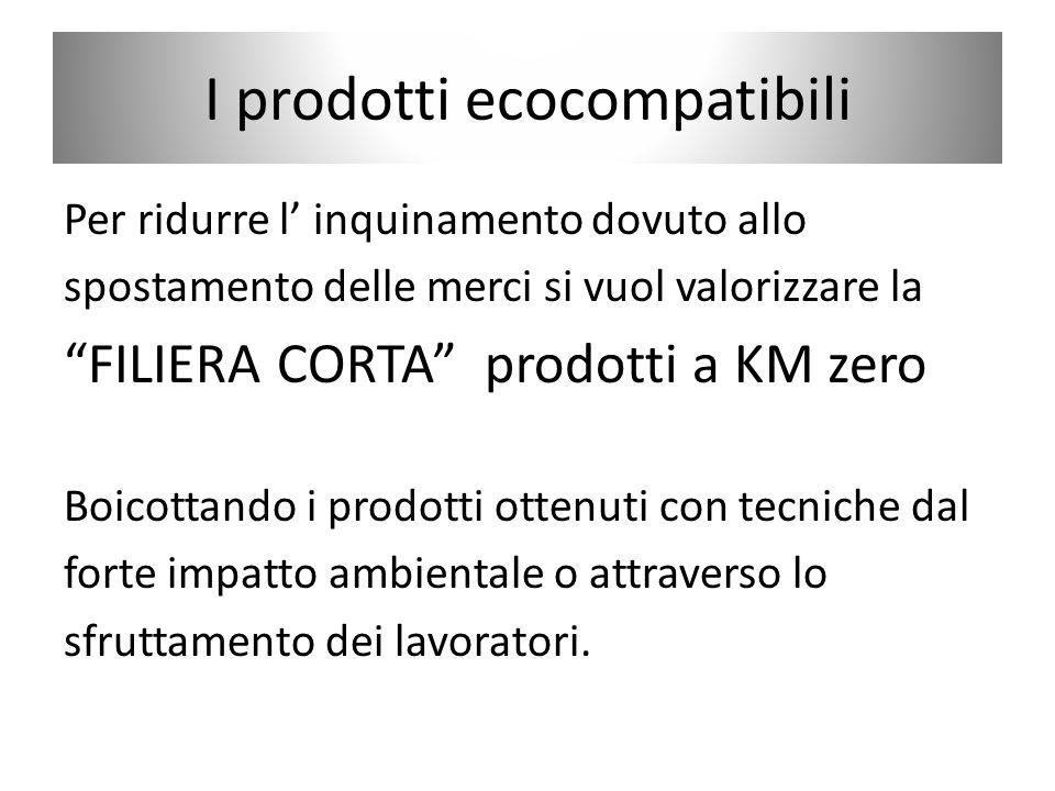 I prodotti ecocompatibili Per ridurre l inquinamento dovuto allo spostamento delle merci si vuol valorizzare la FILIERA CORTA prodotti a KM zero Boico