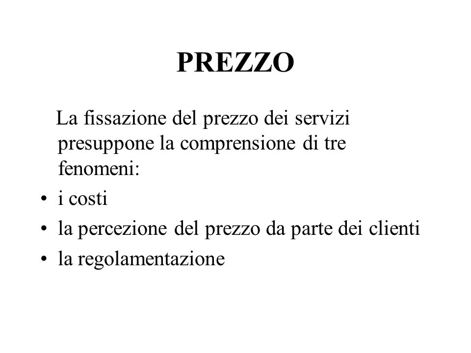 PREZZO La fissazione del prezzo dei servizi presuppone la comprensione di tre fenomeni: i costi la percezione del prezzo da parte dei clienti la regol