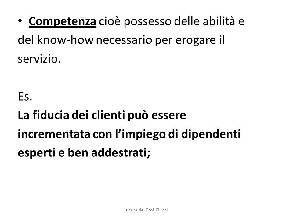 Competenza cioè possesso delle abilità e del know-how necessario per erogare il servizio. Es. La fiducia dei clienti può essere incrementata con limpi