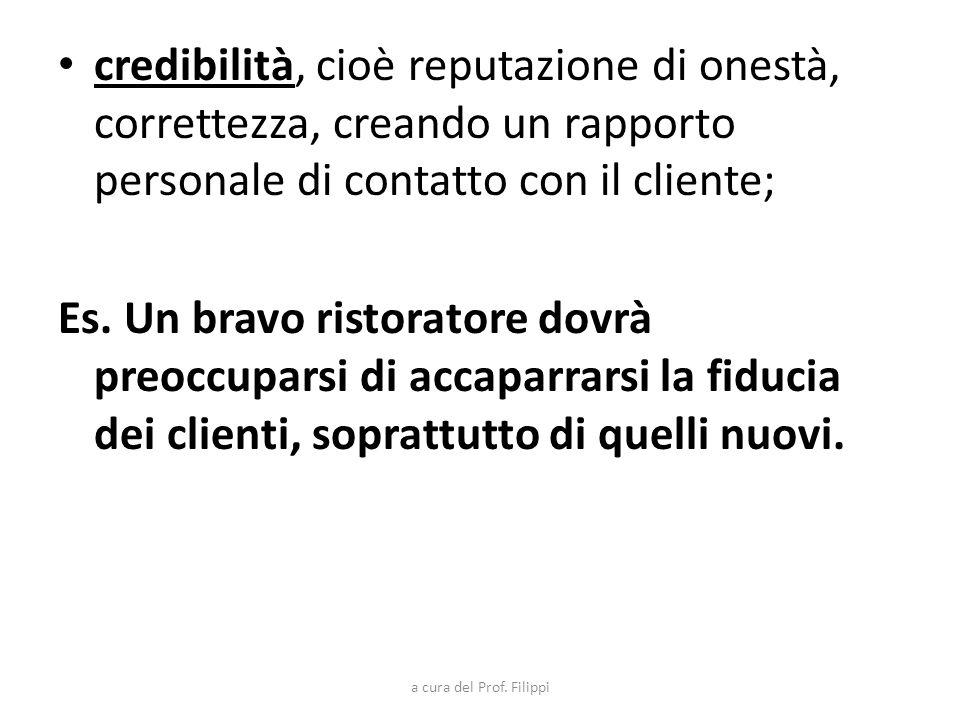 credibilità, cioè reputazione di onestà, correttezza, creando un rapporto personale di contatto con il cliente; Es. Un bravo ristoratore dovrà preoccu